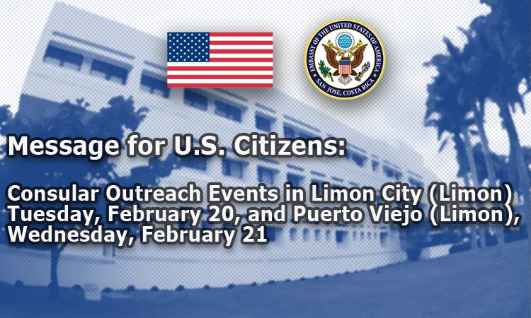 Message for U.S. Citizens: Consular Outreach Events in Limon City (Limon) Tuesday, February 20, and Puerto Viejo (Limon), Wednesday, February 21